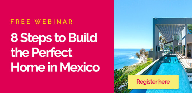 8 Steps to Build The Perfect Home in Mexico
